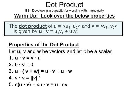 Dot Product ES: Developing a capacity for working within ambiguity Warm Up: Look over the below properties The dot product of u = and v = is given by u.