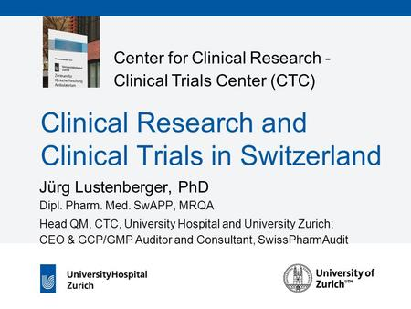 Center for Clinical Research - Clinical Trials Center (CTC) Clinical Research and Clinical Trials in Switzerland Jürg Lustenberger, PhD Dipl. Pharm. Med.