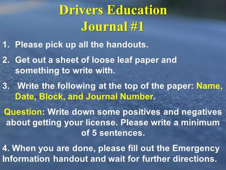 Drivers Education Journal #1 1. 1.Please pick up all the handouts. 2. 2.Get out a sheet of loose leaf paper and something to write with. 3. 3. Write the.