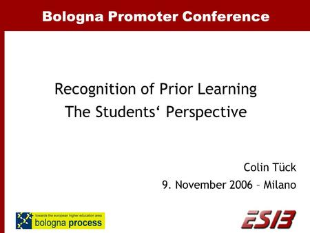 Bologna Promoter Conference Recognition of Prior Learning The Students' Perspective Colin Tück 9. November 2006 – Milano.