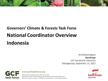 Governors' Climate & Forests Task Force National Coordinator Overview Indonesia Avi Mahaningtyas Kemitraan GCF Secretariat Indonesia Palangkaraya, September.