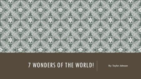 7 WONDERS OF THE WORLD! By: Taylor Johnson Looking for a perfect place for A vacation or just to travel? Let me give you some idea to What's out there.