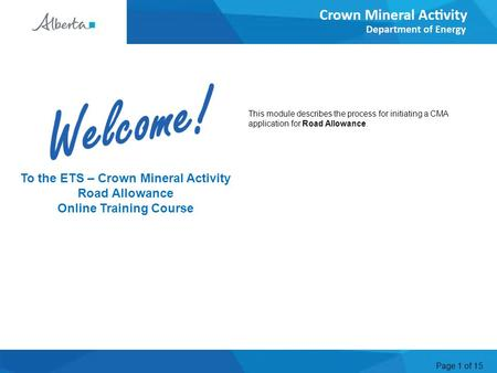 Page 1 of 15 Welcome To the ETS – Crown Mineral Activity Road Allowance Online Training Course This module describes the process for initiating a CMA application.