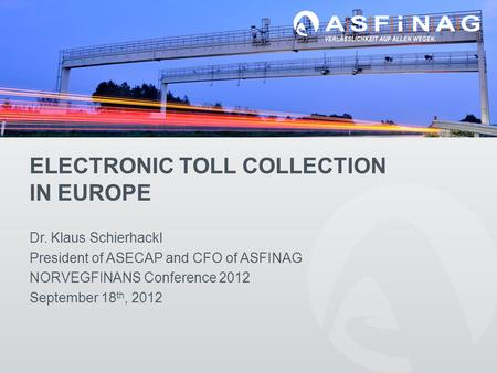 ELECTRONIC TOLL COLLECTION IN EUROPE Dr. Klaus Schierhackl President of ASECAP and CFO of ASFINAG NORVEGFINANS Conference 2012 September 18 th, 2012.
