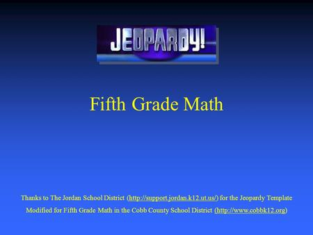 Fifth Grade Math Thanks to The Jordan School District (http://support.jordan.k12.ut.us/) for the Jeopardy Templatehttp://support.jordan.k12.ut.us/ Modified.