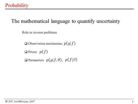 IP, IST, José Bioucas, 2007 1 Probability The mathematical language to quantify uncertainty  Observation mechanism:  Priors:  Parameters Role in inverse.