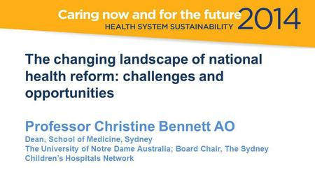 The changing landscape of national health reform: challenges and opportunities Professor Christine Bennett AO Dean, School of Medicine, Sydney The University.