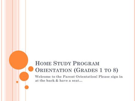 H OME S TUDY P ROGRAM O RIENTATION (G RADES 1 TO 8) Welcome to the Parent Orientation! Please sign in at the back & have a seat…