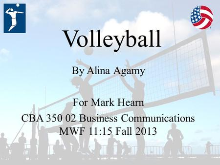 Volleyball By Alina Agamy For Mark Hearn CBA 350 02 Business Communications MWF 11:15 Fall 2013.
