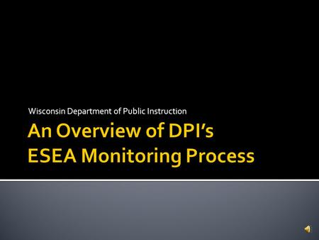 Wisconsin Department of Public Instruction  Federal law requires DPI to monitor programming and implementation of the ESEA requirements, Title specific.