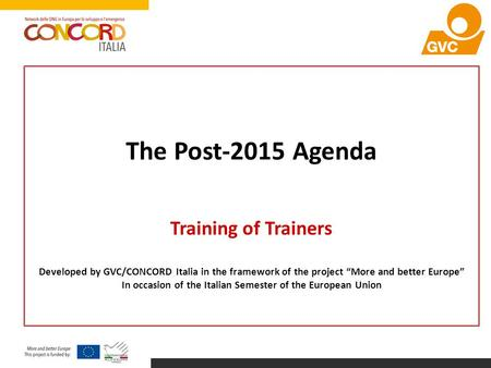 "The Post-2015 Agenda Training of Trainers Developed by GVC/CONCORD Italia in the framework of the project ""More and better Europe"" In occasion of the Italian."