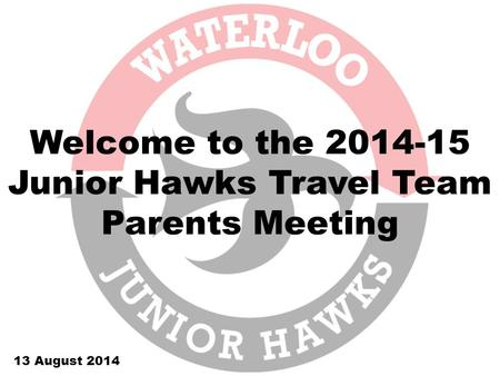 Welcome to the 2014-15 Junior Hawks Travel Team Parents Meeting 13 August 2014.