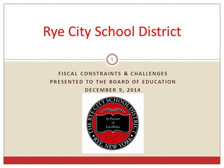FISCAL CONSTRAINTS & CHALLENGES PRESENTED TO THE BOARD OF EDUCATION DECEMBER 9, 2014 1 Rye City School District.