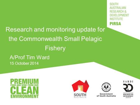 Research and monitoring update for the Commonwealth Small Pelagic Fishery A/Prof Tim Ward 15 October 2014.