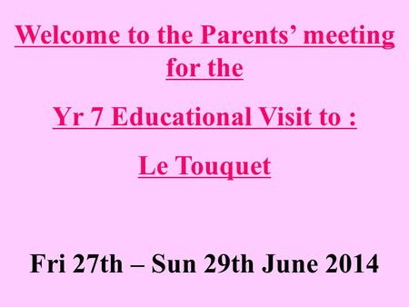Welcome to the Parents' meeting for the Yr 7 Educational Visit to : Le Touquet Fri 27th – Sun 29th June 2014.