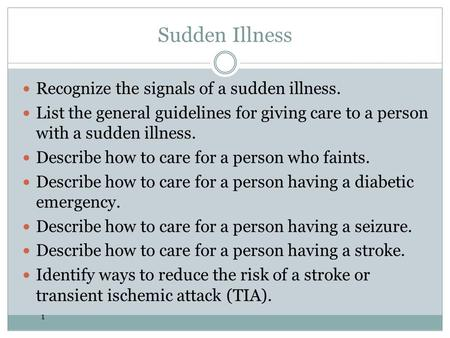 1 Sudden Illness Recognize the signals of a sudden illness. List the general guidelines for giving care to a person with a sudden illness. Describe how.