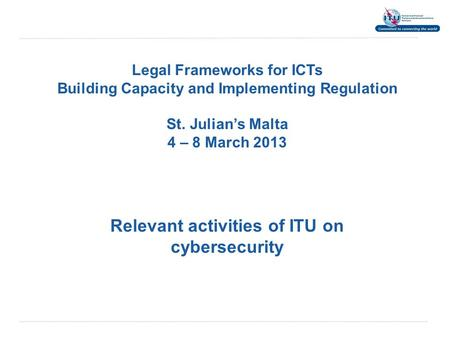Legal Frameworks for ICTs Building Capacity and Implementing Regulation St. Julian's Malta 4 – 8 March 2013 Relevant activities of ITU on cybersecurity.