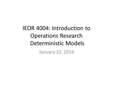 IEOR 4004: Introduction to Operations Research Deterministic Models January 22, 2014.