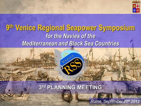 Rome, September 20 th 2012 9 th Venice Regional Seapower Symposium for the Navies of the Mediterranean and Black Sea Countries 3 rd PLANNING MEETING.