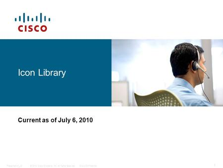 © 2010 Cisco Systems, Inc. All rights reserved.Cisco ConfidentialPresentation_ID 1 Icon Library Current as of July 6, 2010.