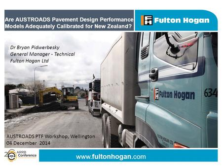 Www.fultonhogan.com Are AUSTROADS Pavement Design Performance Models Adequately Calibrated for New Zealand? Dr Bryan Pidwerbesky General Manager - Technical.