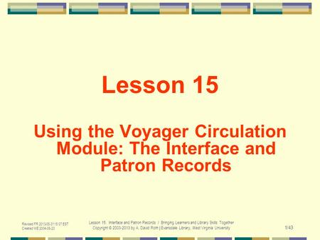 Revised FR 2013-05-31 15:07 EST Created WE 2004-06-23 Lesson 15. Interface and Patron Records / Bringing Learners and Library Skills Together Copyright.