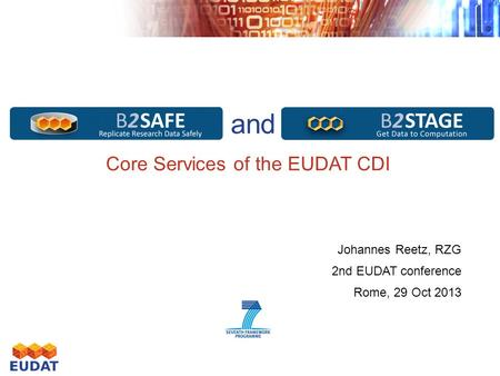 Safe Replication and Data Staging Core Services of the EUDAT CDI Johannes Reetz, RZG 2nd EUDAT conference Rome, 29 Oct 2013.