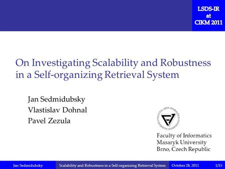 Jan SedmidubskyOctober 28, 2011Scalability and Robustness in a Self-organizing Retrieval System Jan Sedmidubsky Vlastislav Dohnal Pavel Zezula On Investigating.