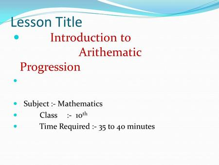 Lesson Title Introduction to Arithematic Progression Subject :- Mathematics Class :- 10 th Time Required :- 35 to 40 minutes.