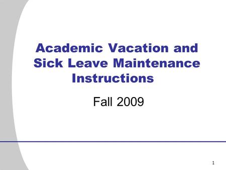 1 Academic Vacation and Sick Leave Maintenance Instructions Fall 2009.