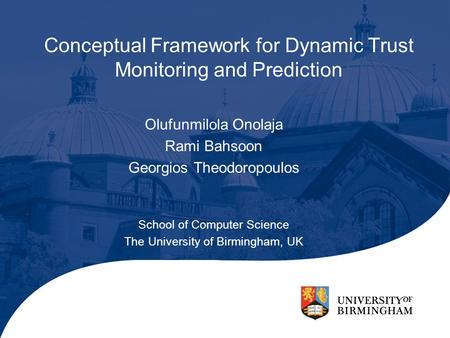 Conceptual Framework for Dynamic Trust Monitoring and Prediction Olufunmilola Onolaja Rami Bahsoon Georgios Theodoropoulos School of Computer Science The.