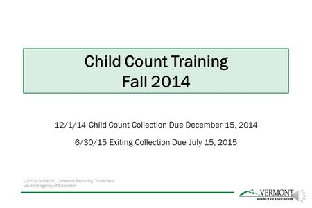 12/1/14 Child Count Collection Due December 15, 2014 6/30/15 Exiting Collection Due July 15, 2015 Lucinda Morabito, Data and Reporting Coordinator Vermont.