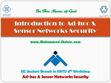 Www.Mohammad.Ehdaie.com Introduction to Ad-hoc & Sensor Networks Security In The Name of God ISC Student Branch in KNTU 4 th Workshop Ad-hoc & Sensor Networks.