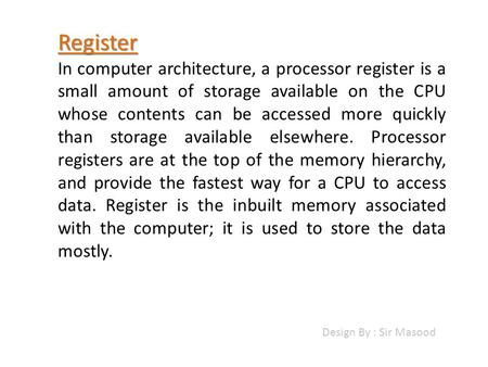 Register In computer architecture, a processor register is a small amount of storage available on the CPU whose contents can be accessed more quickly than.