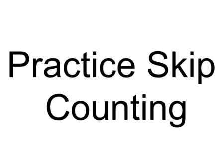 Practice Skip Counting. 3 6 9 12 15 18 21 24.
