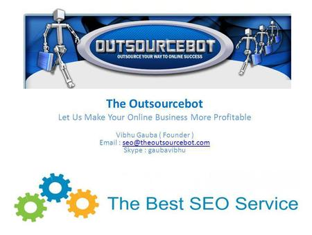 The Outsourcebot Let Us Make Your Online Business More Profitable Vibhu Gauba ( Founder )   Skype :