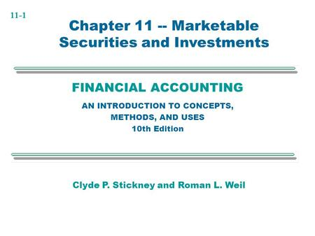 11-1 FINANCIAL ACCOUNTING AN INTRODUCTION TO CONCEPTS, METHODS, AND USES 10th Edition Chapter 11 -- Marketable Securities and Investments Clyde P. Stickney.