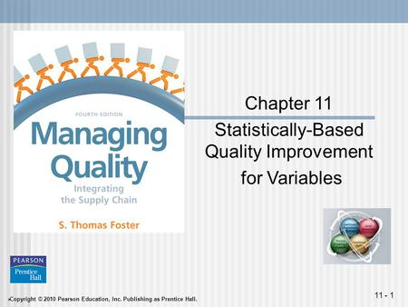  Copyright © 2010 Pearson Education, Inc. Publishing as Prentice Hall. 11 - 1 Chapter 11 Statistically-Based Quality Improvement for Variables.