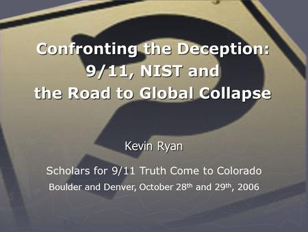 Confronting the Deception: <strong>9</strong>/<strong>11</strong>, NIST and the Road to Global Collapse Kevin Ryan Scholars for <strong>9</strong>/<strong>11</strong> Truth Come to Colorado Boulder and Denver, October 28.