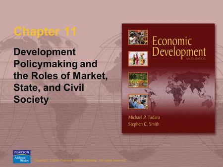 Copyright © 2006 Pearson Addison-Wesley. All rights reserved. Chapter 11 Development Policymaking and the Roles of Market, State, and Civil Society.