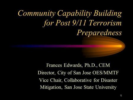 1 Community Capability Building for Post 9/11 Terrorism Preparedness Frances Edwards, Ph.D., CEM Director, City of San Jose OES/MMTF Vice Chair, Collaborative.