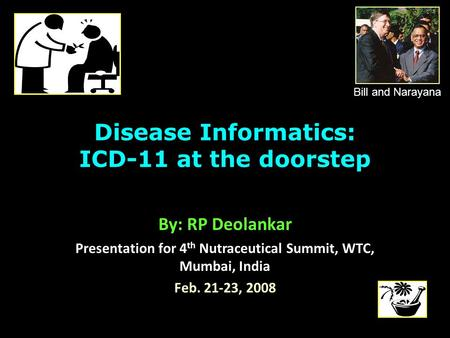 <strong>Disease</strong> Informatics: ICD-11 at the doorstep By: RP Deolankar Presentation for 4 th Nutraceutical Summit, WTC, Mumbai, India Feb. 21-23, 2008 Bill and Narayana.