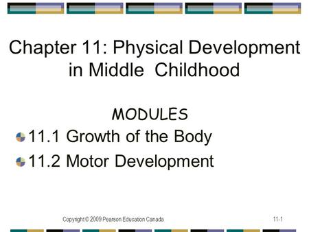 Copyright © 2009 Pearson Education Canada11-1 Chapter 11: Physical Development in Middle Childhood 11.1 Growth of the Body 11.2 Motor Development MODULES.