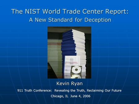 The NIST World Trade Center Report: A New Standard for Deception Kevin Ryan 911 Truth Conference: Revealing the Truth, Reclaiming Our Future Chicago, IL.