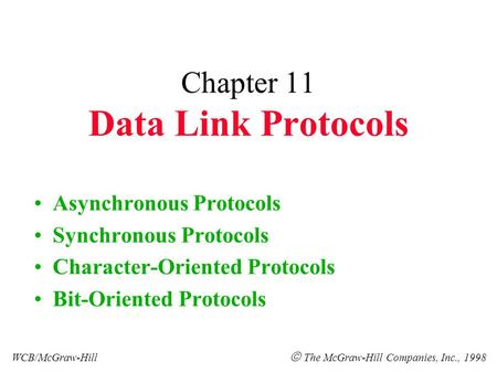 Chapter 11 Data Link Protocols Asynchronous Protocols Synchronous Protocols Character-Oriented Protocols Bit-Oriented Protocols WCB/McGraw-Hill  The McGraw-Hill.