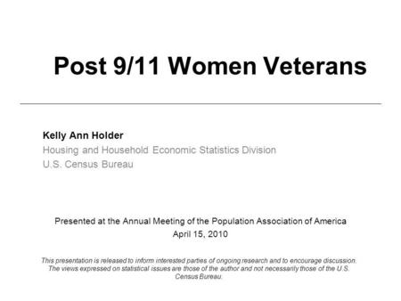 Post 9/11 Women Veterans Kelly Ann Holder Housing and Household Economic Statistics Division U.S. Census Bureau Presented at the Annual Meeting of the.