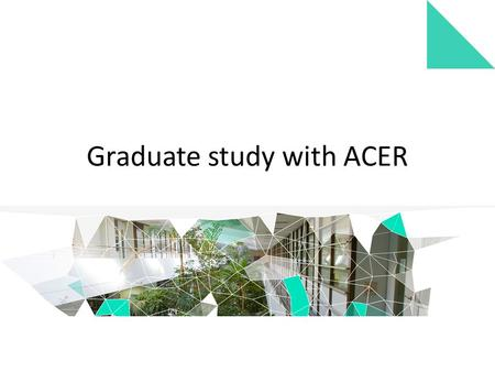 Graduate study with ACER. ACER is a registered higher education provider* Courses are designed to: – share specific ACER skills and knowledge – meet the.