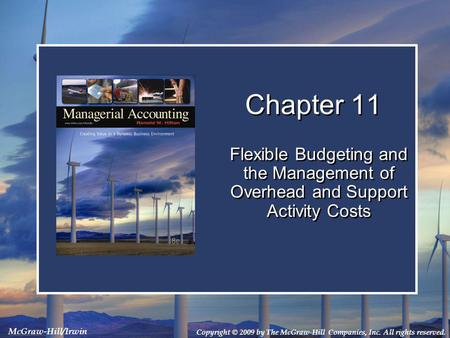 Copyright © 2009 by The McGraw-Hill Companies, Inc. All rights reserved. McGraw-Hill/Irwin Chapter 11 Flexible Budgeting and the Management of Overhead.
