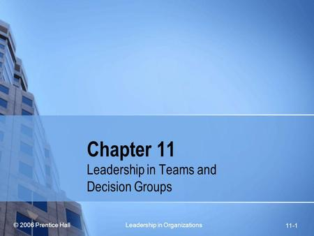 © 2006 Prentice Hall Leadership in Organizations 11-1 Chapter 11 Leadership in Teams and Decision Groups.