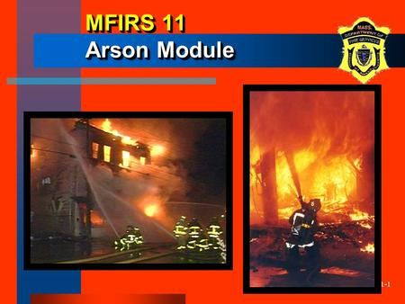 11-1 MFIRS 11 Arson Module. 11-2 ObjectivesObjectives The participants will be able to: –describe when the Arson Module (NFIRS 11) is to be used. –demonstrate.